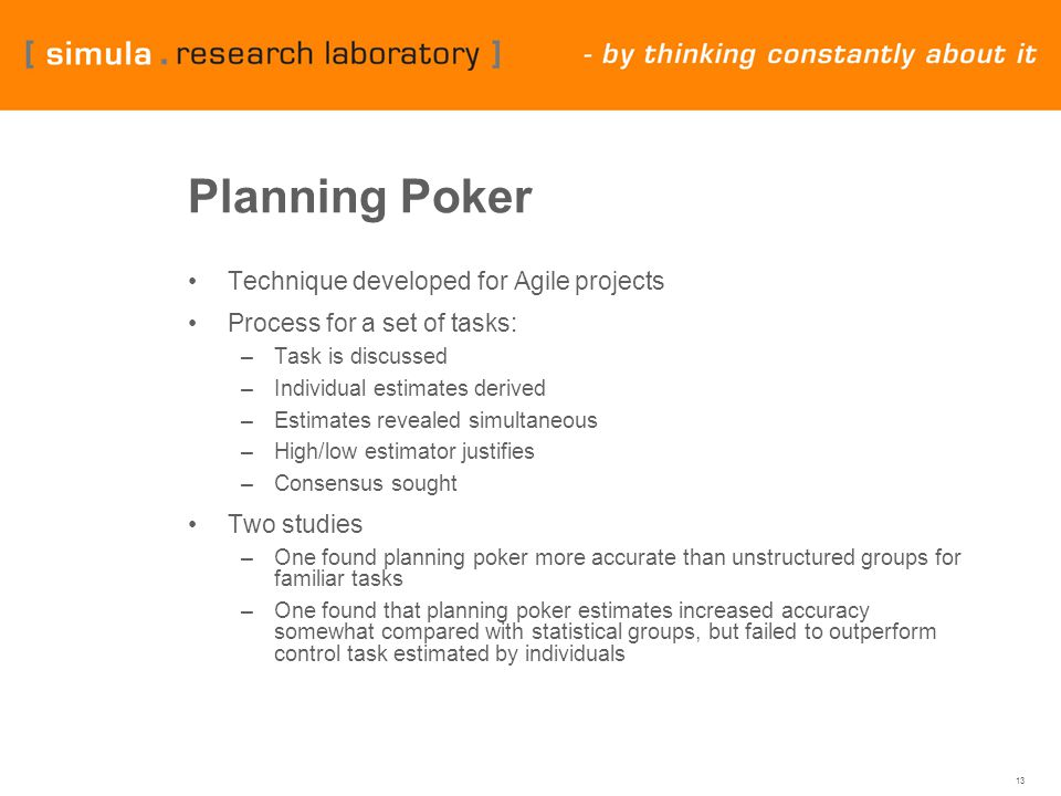 13 Planning Poker Technique developed for Agile projects Process for a set of tasks: –Task is discussed –Individual estimates derived –Estimates revealed simultaneous –High/low estimator justifies –Consensus sought Two studies –One found planning poker more accurate than unstructured groups for familiar tasks –One found that planning poker estimates increased accuracy somewhat compared with statistical groups, but failed to outperform control task estimated by individuals