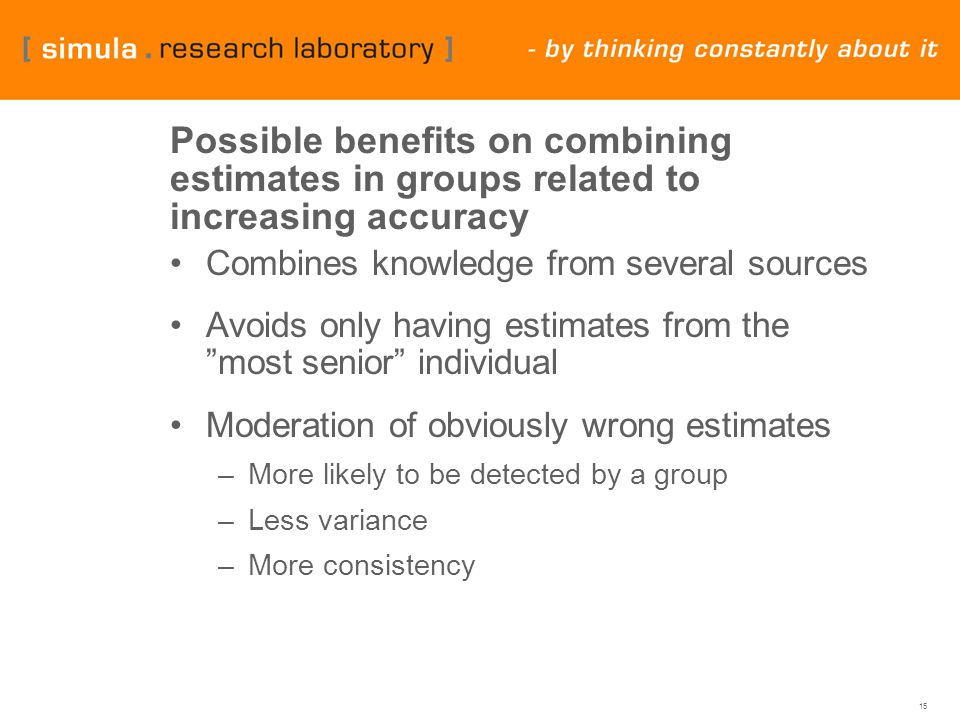 15 Possible benefits on combining estimates in groups related to increasing accuracy Combines knowledge from several sources Avoids only having estimates from the most senior individual Moderation of obviously wrong estimates –More likely to be detected by a group –Less variance –More consistency