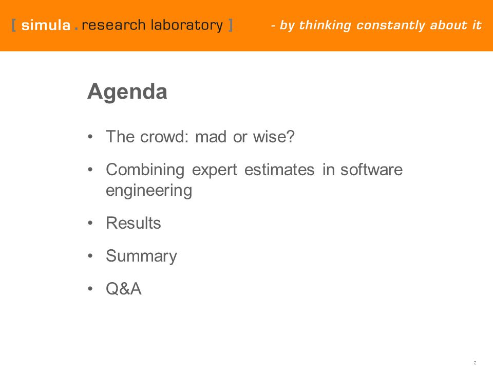 2 Agenda The crowd: mad or wise? Combining expert estimates in software engineering Results Summary Q&A