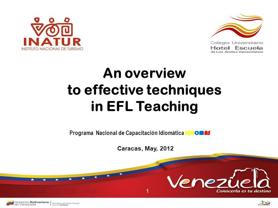 An overview to effective techniques in EFL Teaching Caracas, May, 2012 Programa Nacional de Capacitación Idiomática IDIOMAS 1
