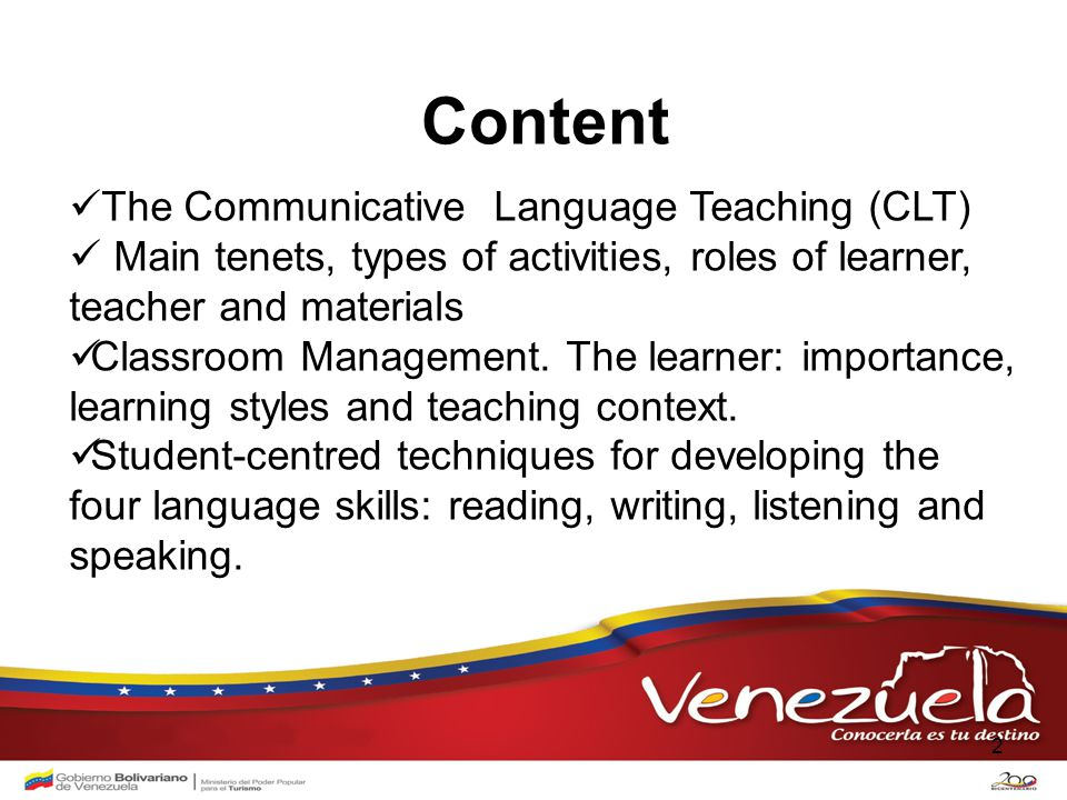 2 Content The Communicative Language Teaching (CLT) Main tenets, types of activities, roles of learner, teacher and materials Classroom Management.