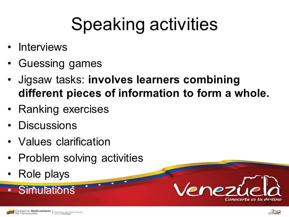 Speaking activities Interviews Guessing games Jigsaw tasks: involves learners combining different pieces of information to form a whole.