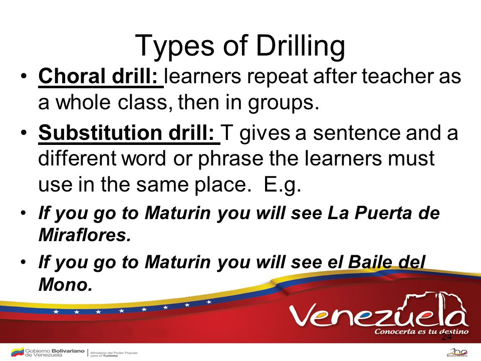 Types of Drilling Choral drill: learners repeat after teacher as a whole class, then in groups.