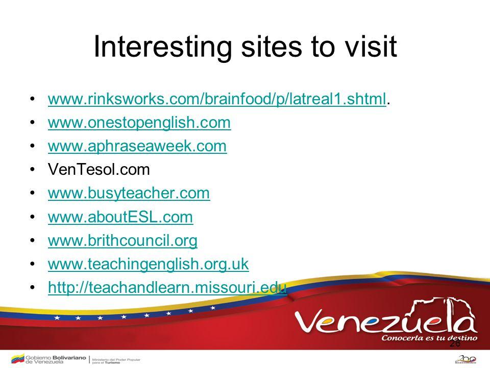 Interesting sites to visit www.rinksworks.com/brainfood/p/latreal1.shtml.www.rinksworks.com/brainfood/p/latreal1.shtml www.onestopenglish.com www.aphraseaweek.com VenTesol.com www.busyteacher.com www.aboutESL.com www.brithcouncil.org www.teachingenglish.org.uk http://teachandlearn.missouri.edu 26