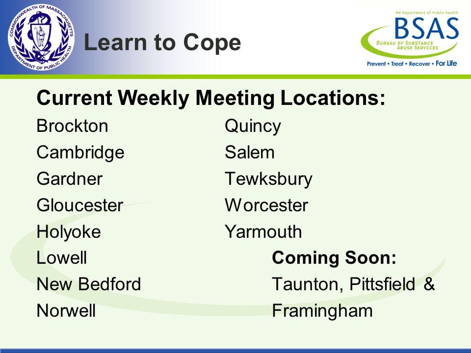 Learn to Cope Current Weekly Meeting Locations: BrocktonQuincy Cambridge Salem GardnerTewksbury GloucesterWorcester HolyokeYarmouth LowellComing Soon: