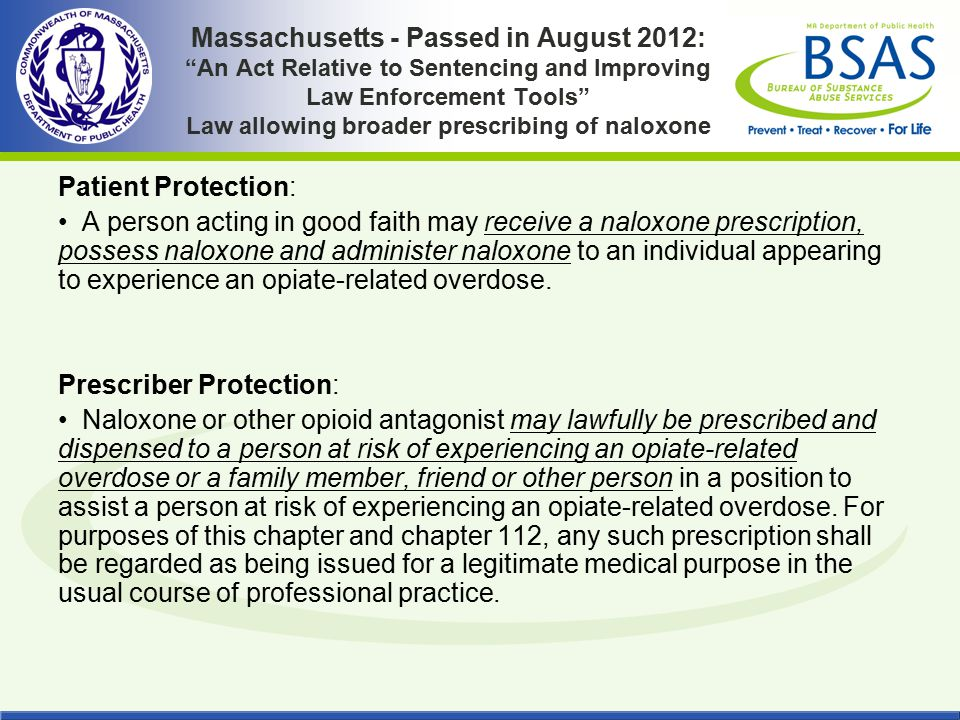 """Massachusetts - Passed in August 2012: """"An Act Relative to Sentencing and Improving Law Enforcement Tools"""" Law allowing broader prescribing of naloxon"""