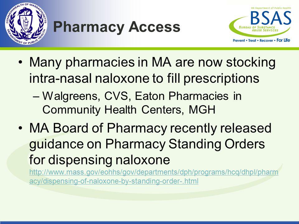 Pharmacy Access Many pharmacies in MA are now stocking intra-nasal naloxone to fill prescriptions –Walgreens, CVS, Eaton Pharmacies in Community Healt