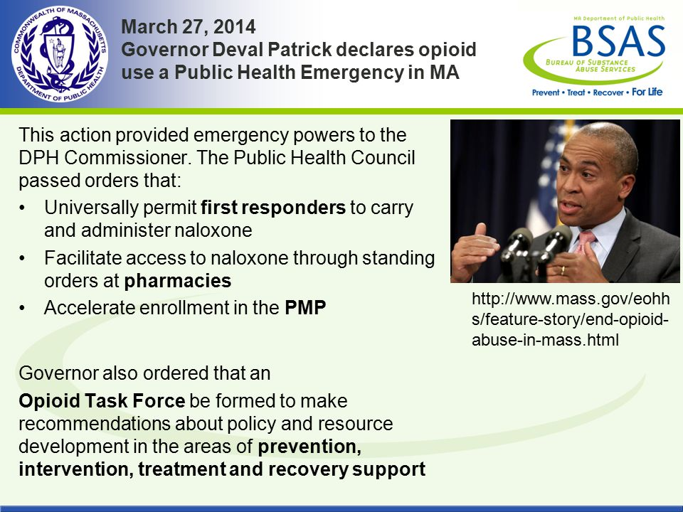 March 27, 2014 Governor Deval Patrick declares opioid use a Public Health Emergency in MA This action provided emergency powers to the DPH Commissione