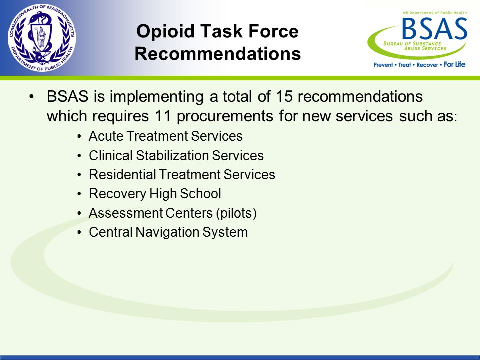 Opioid Task Force Recommendations BSAS is implementing a total of 15 recommendations which requires 11 procurements for new services such as : Acute T