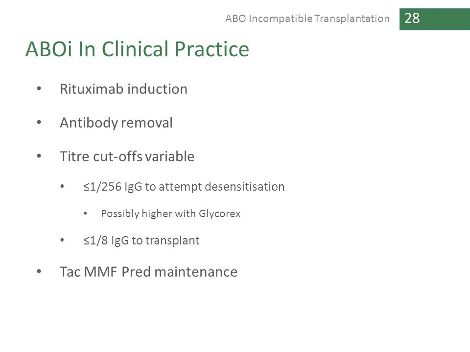 28 ABO Incompatible Transplantation ABOi In Clinical Practice Rituximab induction Antibody removal Titre cut-offs variable ≤1/256 IgG to attempt desen