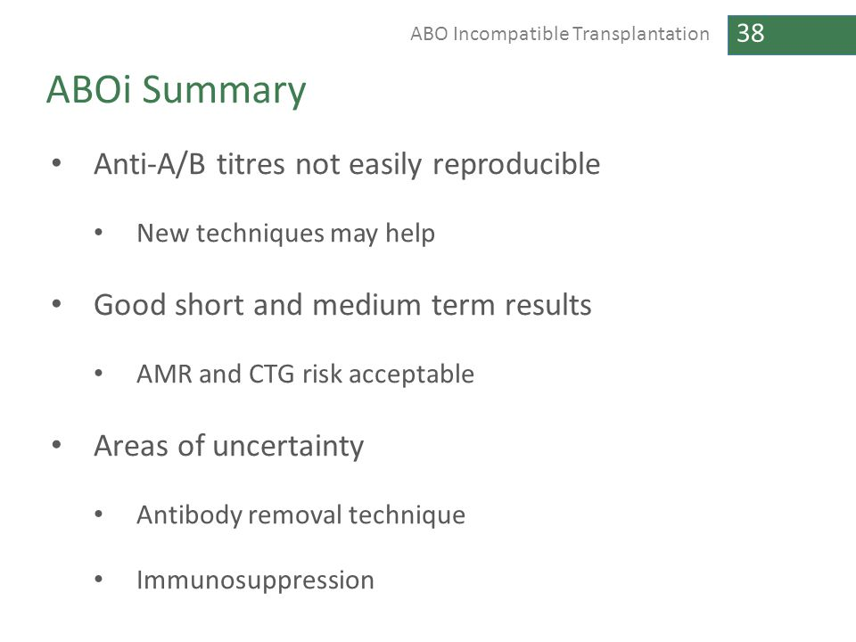 38 ABO Incompatible Transplantation ABOi Summary Anti-A/B titres not easily reproducible New techniques may help Good short and medium term results AM