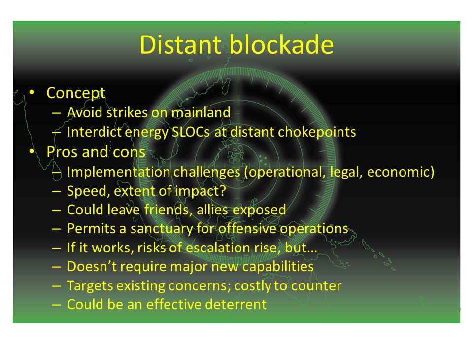 Distant blockade Concept – Avoid strikes on mainland – Interdict energy SLOCs at distant chokepoints Pros and cons – Implementation challenges (operational, legal, economic) – Speed, extent of impact.
