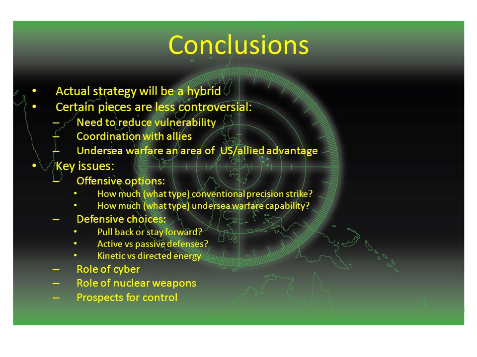 Conclusions Actual strategy will be a hybrid Certain pieces are less controversial: – Need to reduce vulnerability – Coordination with allies – Undersea warfare an area of US/allied advantage Key issues: – Offensive options: How much (what type) conventional precision strike.