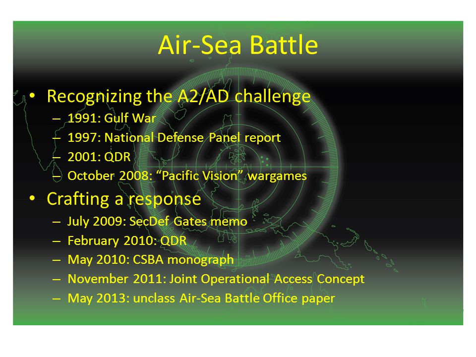Air-Sea Battle Recognizing the A2/AD challenge – 1991: Gulf War – 1997: National Defense Panel report – 2001: QDR – October 2008: Pacific Vision wargames Crafting a response – July 2009: SecDef Gates memo – February 2010: QDR – May 2010: CSBA monograph – November 2011: Joint Operational Access Concept – May 2013: unclass Air-Sea Battle Office paper