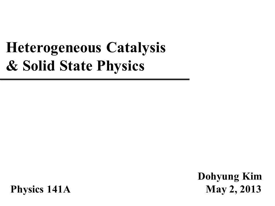 Heterogeneous Catalysis & Solid State Physics Dohyung Kim May 2, 2013 Physics 141A
