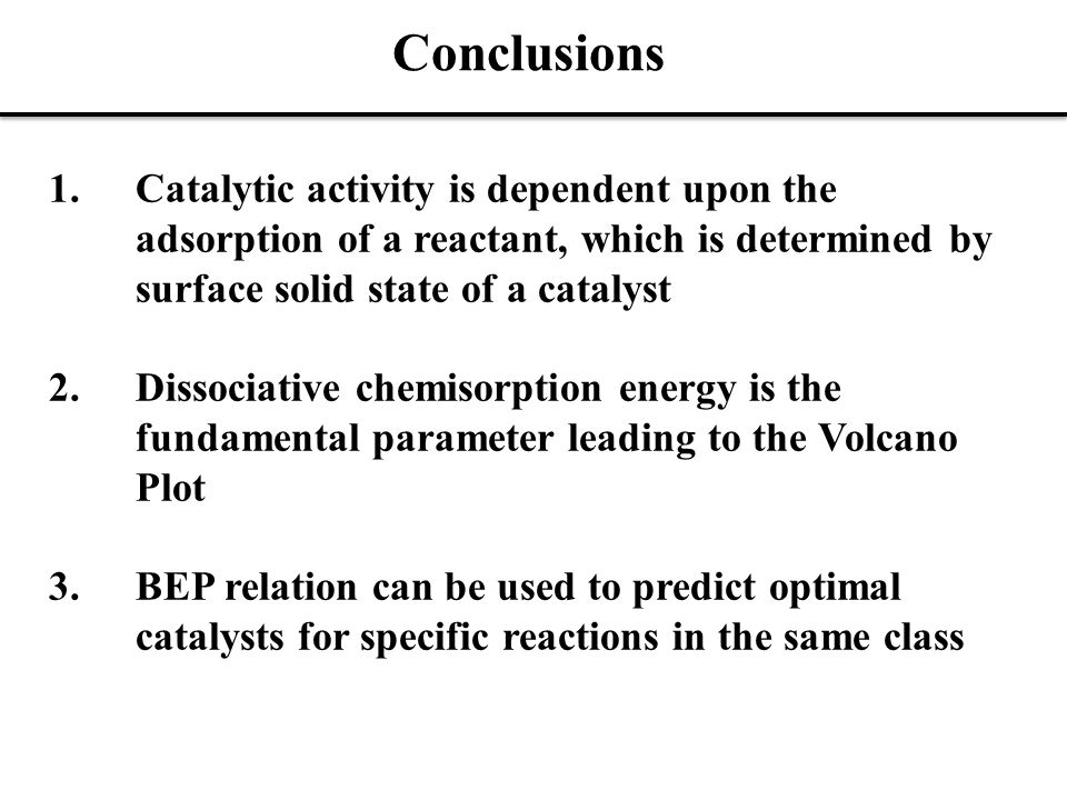 Conclusions 1.Catalytic activity is dependent upon the adsorption of a reactant, which is determined by surface solid state of a catalyst 2.Dissociative chemisorption energy is the fundamental parameter leading to the Volcano Plot 3.BEP relation can be used to predict optimal catalysts for specific reactions in the same class