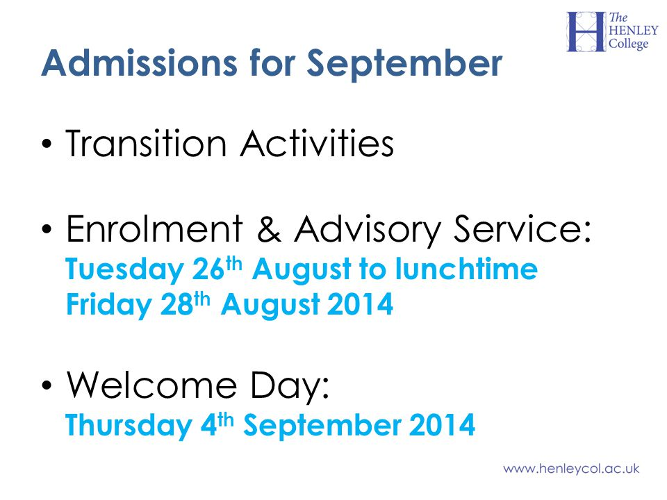 Admissions for September Transition Activities Enrolment & Advisory Service: Tuesday 26 th August to lunchtime Friday 28 th August 2014 Welcome Day: Thursday 4 th September 2014