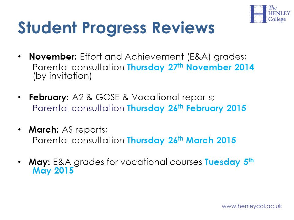 Student Progress Reviews November: Effort and Achievement (E&A) grades; Parental consultation Thursday 27 th November 2014 (by invitation) February: A2 & GCSE & Vocational reports; Parental consultation Thursday 26 th February 2015 March: AS reports; Parental consultation Thursday 26 th March 2015 May: E&A grades for vocational courses Tuesday 5 th May 2015