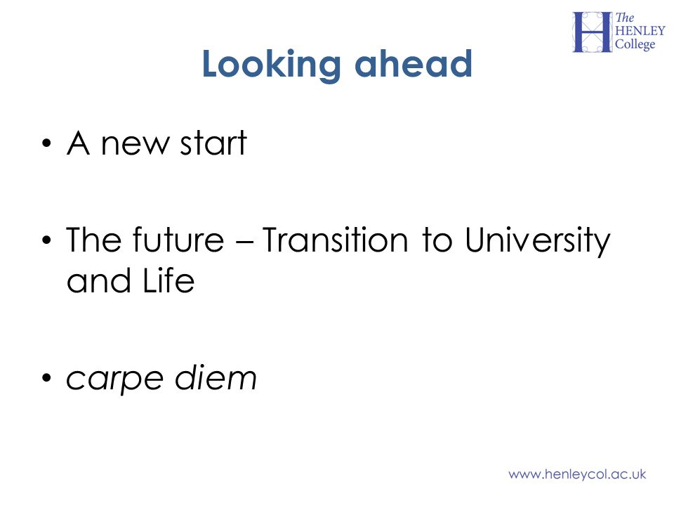 Looking ahead A new start The future – Transition to University and Life carpe diem