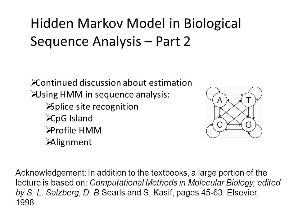 Hidden Markov Model in Biological Sequence Analysis – Part 2  Continued discussion about estimation  Using HMM in sequence analysis:  Splice site recognition  CpG Island  Profile HMM  Alignment Acknowledgement: In addition to the textbooks, a large portion of the lecture is based on: Computational Methods in Molecular Biology, edited by S.