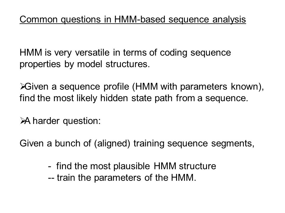 Common questions in HMM-based sequence analysis HMM is very versatile in terms of coding sequence properties by model structures.  Given a sequence p