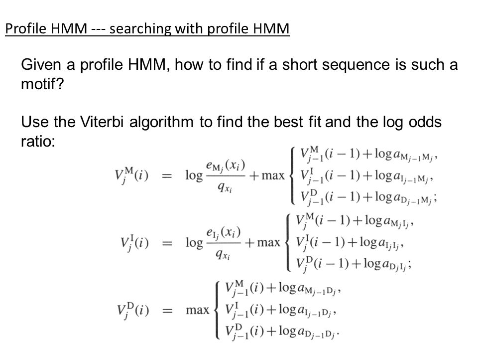 Profile HMM --- searching with profile HMM Given a profile HMM, how to find if a short sequence is such a motif? Use the Viterbi algorithm to find the