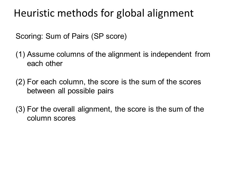 Heuristic methods for global alignment Scoring: Sum of Pairs (SP score) (1)Assume columns of the alignment is independent from each other (2)For each