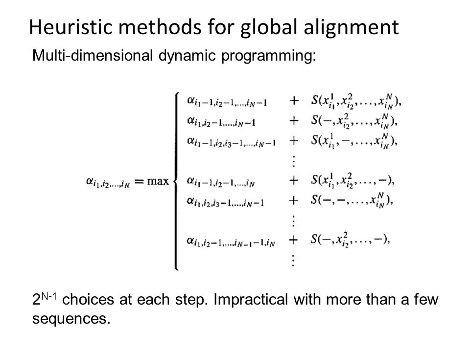 Heuristic methods for global alignment Multi-dimensional dynamic programming: 2 N-1 choices at each step. Impractical with more than a few sequences.