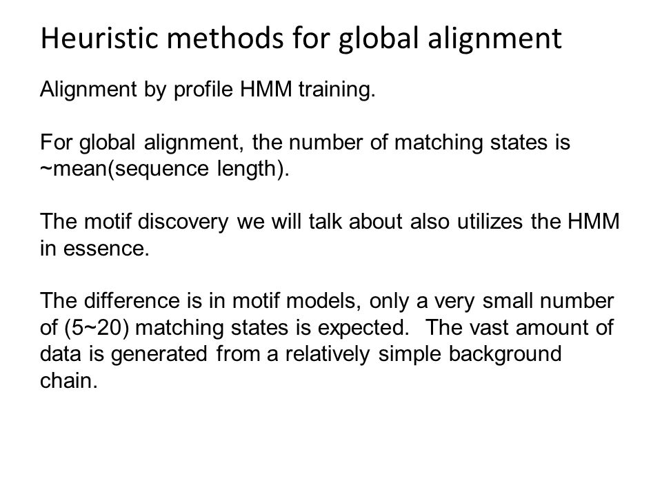 Heuristic methods for global alignment Alignment by profile HMM training. For global alignment, the number of matching states is ~mean(sequence length