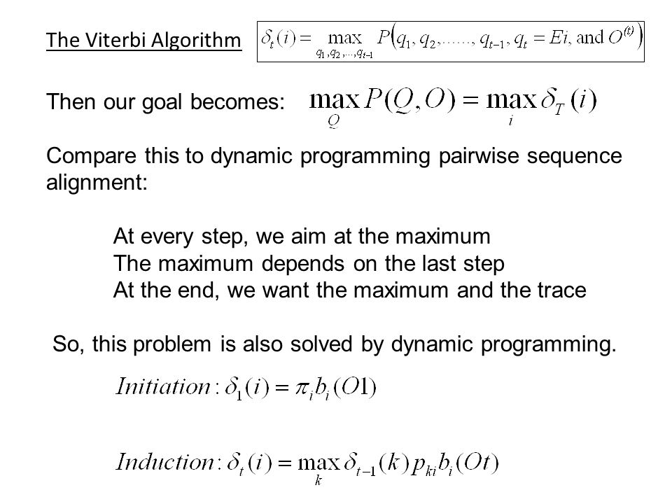 The Viterbi Algorithm Then our goal becomes: Compare this to dynamic programming pairwise sequence alignment: At every step, we aim at the maximum The maximum depends on the last step At the end, we want the maximum and the trace So, this problem is also solved by dynamic programming.