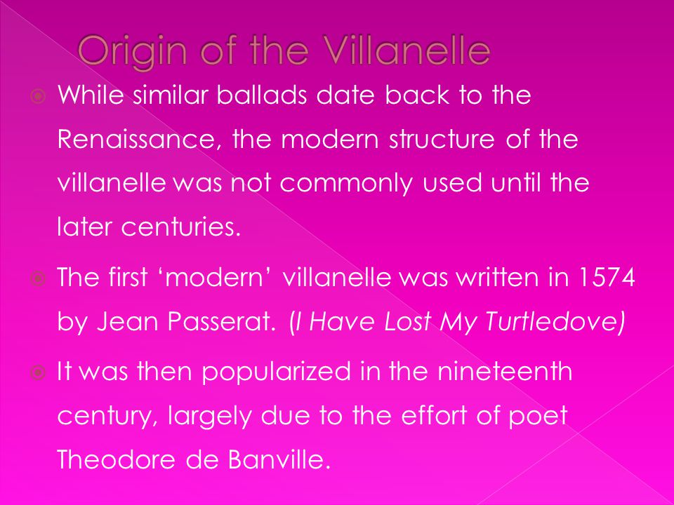  While similar ballads date back to the Renaissance, the modern structure of the villanelle was not commonly used until the later centuries.  The fi