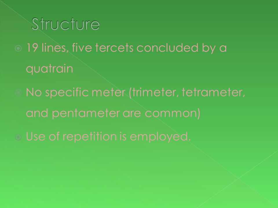  19 lines, five tercets concluded by a quatrain  No specific meter (trimeter, tetrameter, and pentameter are common)  Use of repetition is employed.