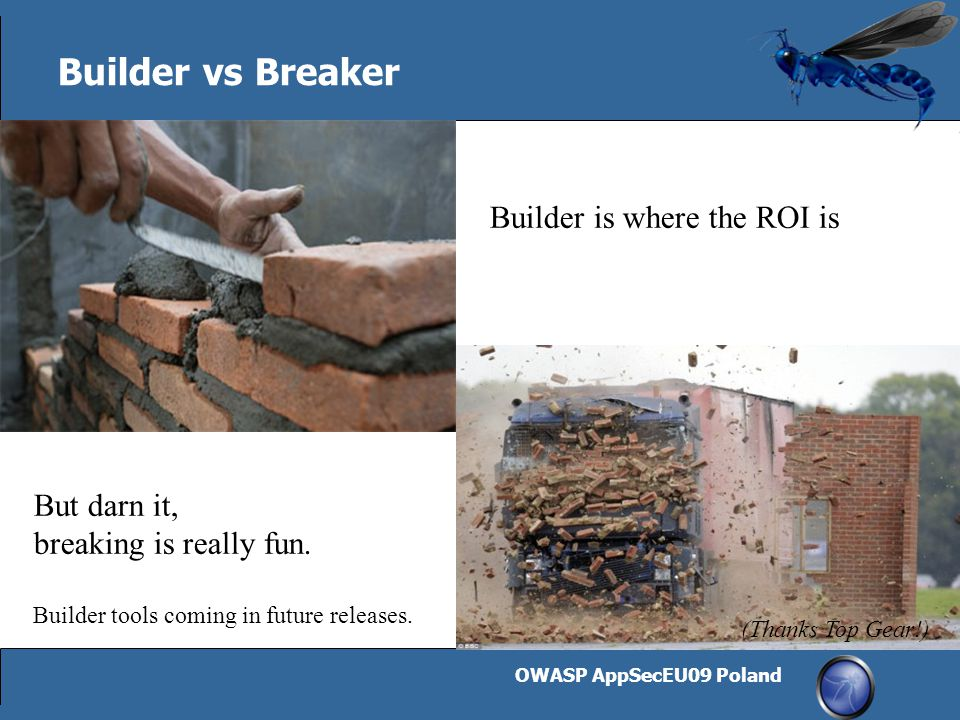 OWASP AppSecEU09 Poland 20 Builder vs Breaker Builder is where the ROI is But darn it, breaking is really fun. Builder tools coming in future releases