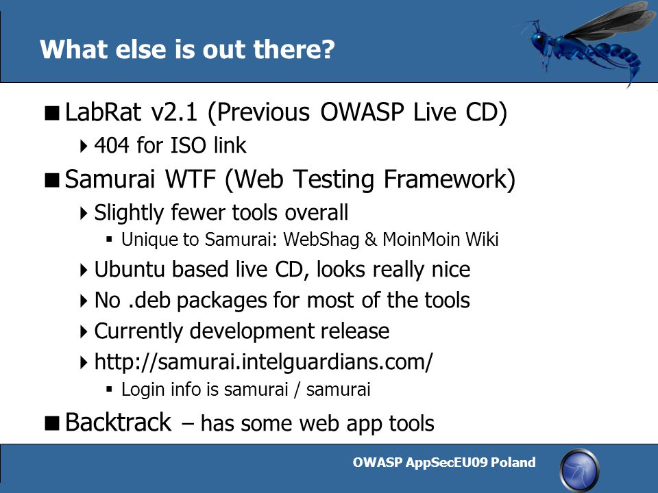 OWASP AppSecEU09 Poland 29 What else is out there?  LabRat v2.1 (Previous OWASP Live CD)  404 for ISO link  Samurai WTF (Web Testing Framework)  S