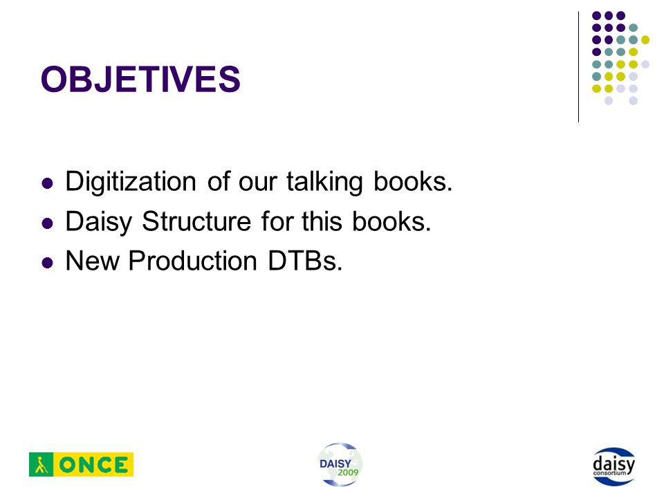 OBJETIVES Digitization of our talking books. Daisy Structure for this books. New Production DTBs.