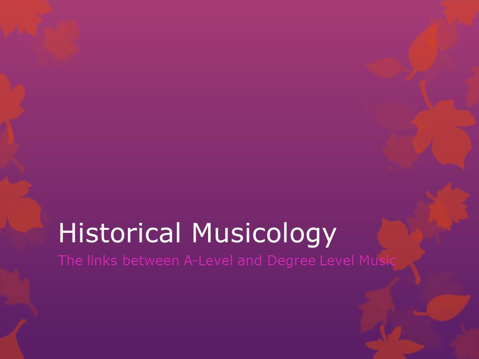Historical Musicology The links between A-Level and Degree Level Music