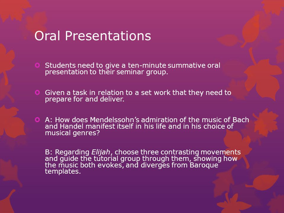 Oral Presentations  Students need to give a ten-minute summative oral presentation to their seminar group.
