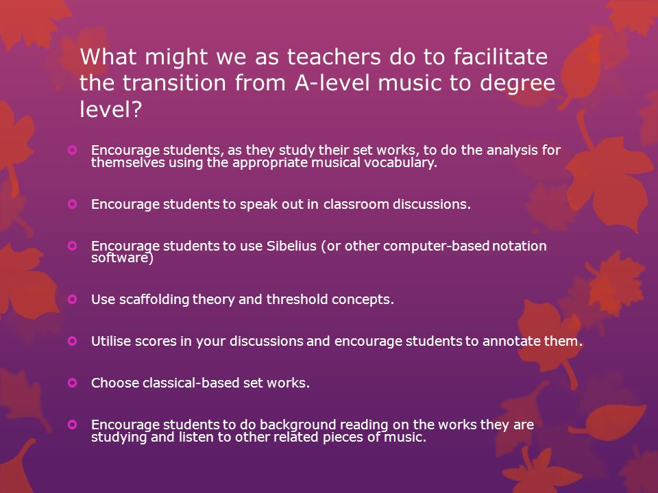 What might we as teachers do to facilitate the transition from A-level music to degree level.