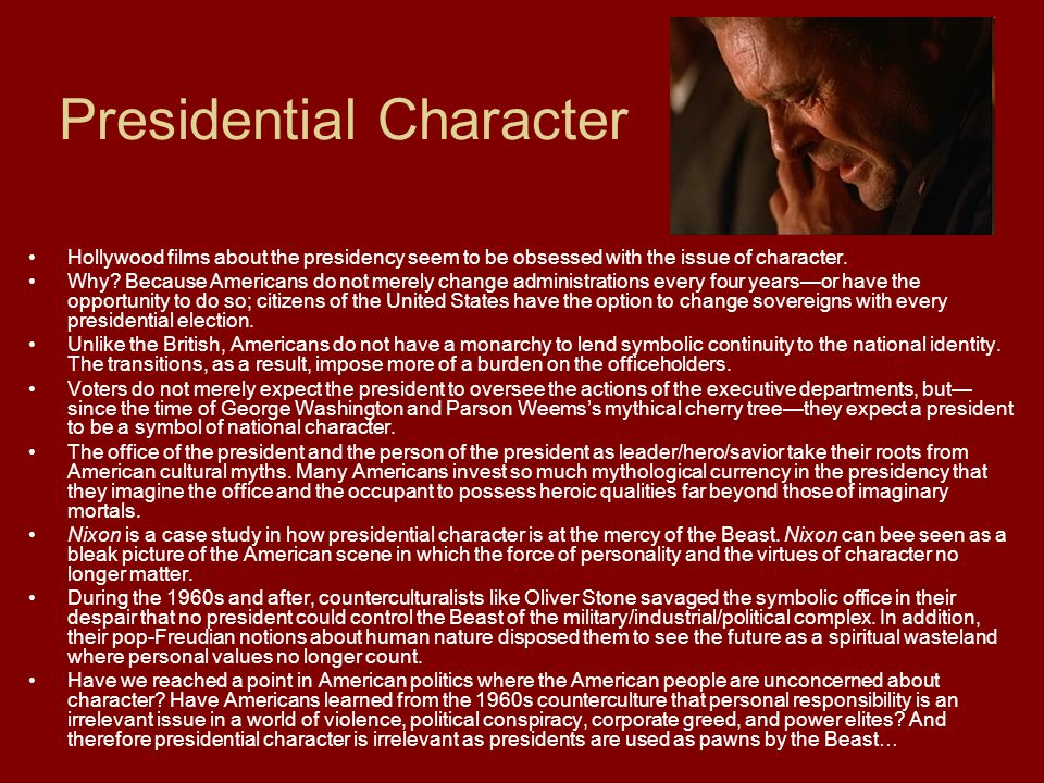 Presidential Character Hollywood films about the presidency seem to be obsessed with the issue of character.