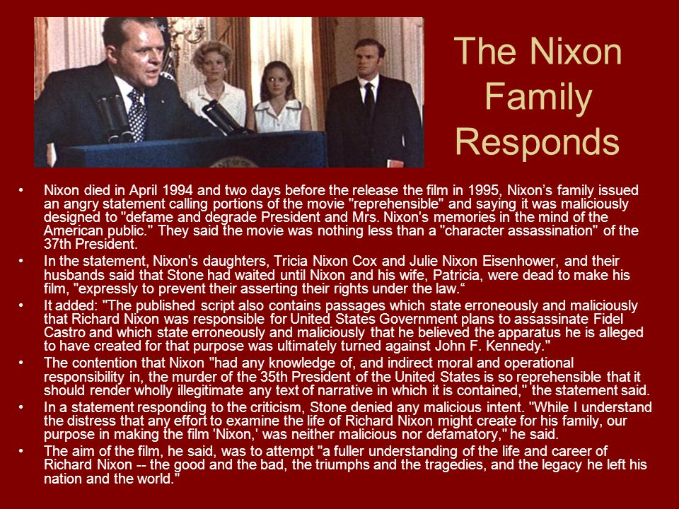 The Nixon Family Responds Nixon died in April 1994 and two days before the release the film in 1995, Nixon's family issued an angry statement calling portions of the movie reprehensible and saying it was maliciously designed to defame and degrade President and Mrs.