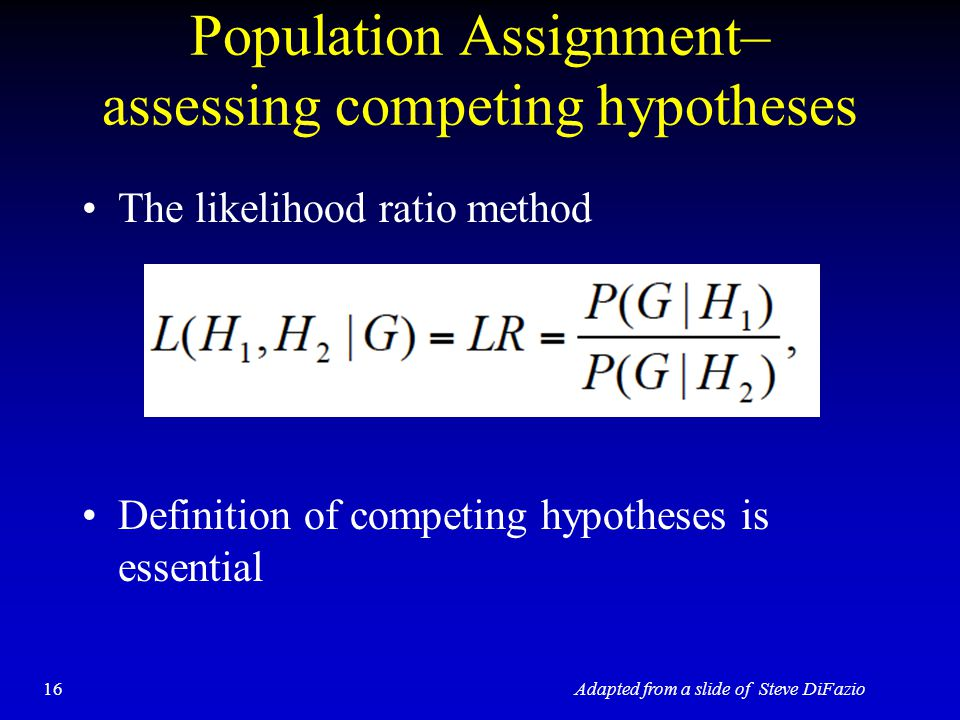 Population Assignment– assessing competing hypotheses The likelihood ratio method Definition of competing hypotheses is essential 16Adapted from a slide of Steve DiFazio