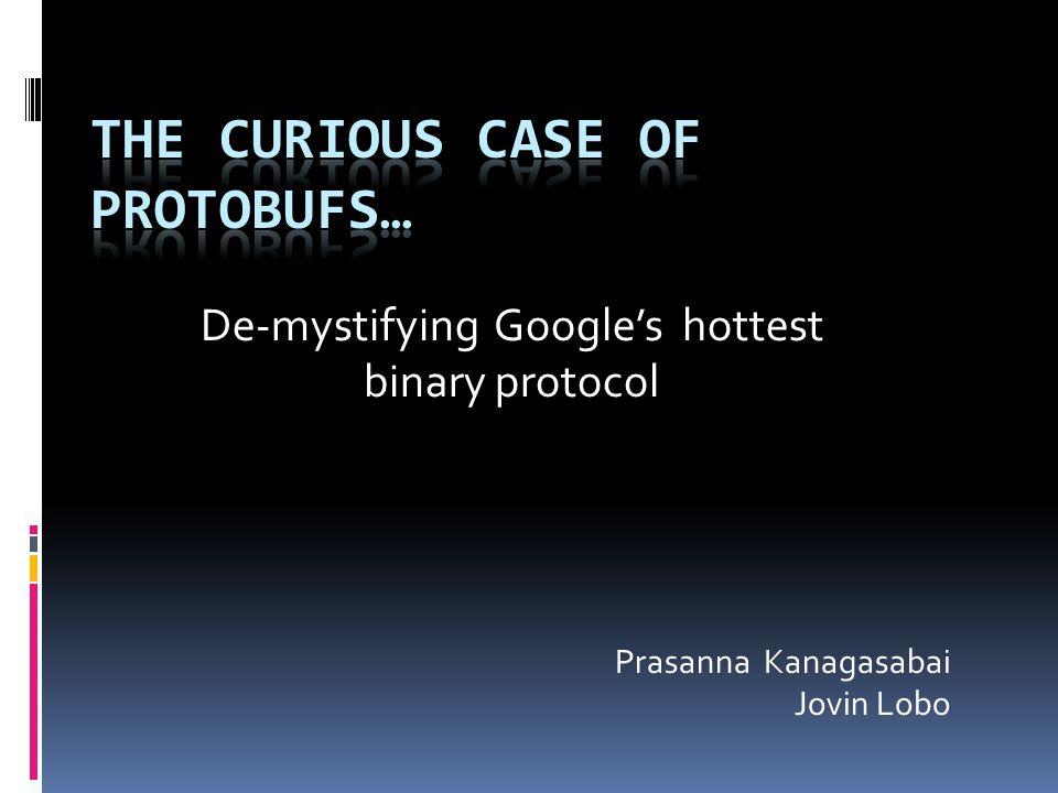 De-mystifying Google's hottest binary protocol Prasanna Kanagasabai Jovin Lobo