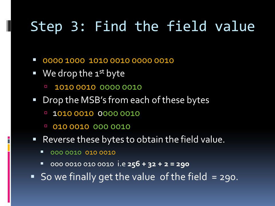 Step 3: Find the field value  0000 1000 1010 0010 0000 0010  We drop the 1 st byte  1010 0010 0000 0010  Drop the MSB's from each of these bytes  1010 0010 0000 0010  010 0010 000 0010  Reverse these bytes to obtain the field value.