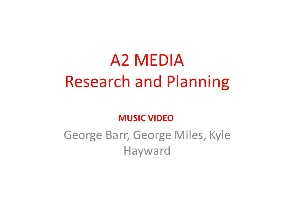 A2 MEDIA Research and Planning George Barr, George Miles, Kyle Hayward MUSIC VIDEO