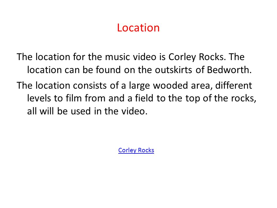 Location The location for the music video is Corley Rocks. The location can be found on the outskirts of Bedworth. The location consists of a large wo