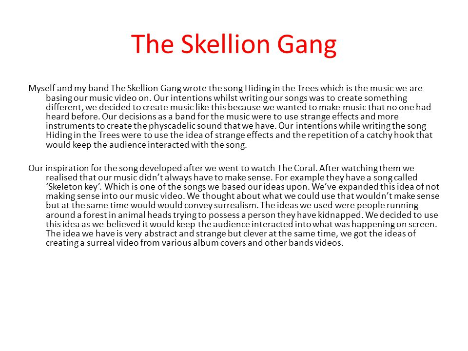 The Skellion Gang Myself and my band The Skellion Gang wrote the song Hiding in the Trees which is the music we are basing our music video on. Our int