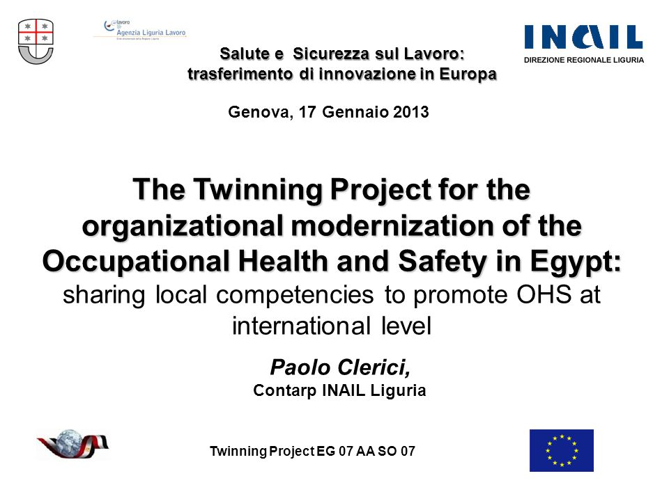 Twinning Project EG 07 AA SO 07 The Twinning Project for the organizational modernization of the Occupational Health and Safety in Egypt: sharing local competencies to promote OHS at international level Salute e Sicurezza sul Lavoro: trasferimento di innovazione in Europa Genova, 17 Gennaio 2013 Paolo Clerici, Contarp INAIL Liguria