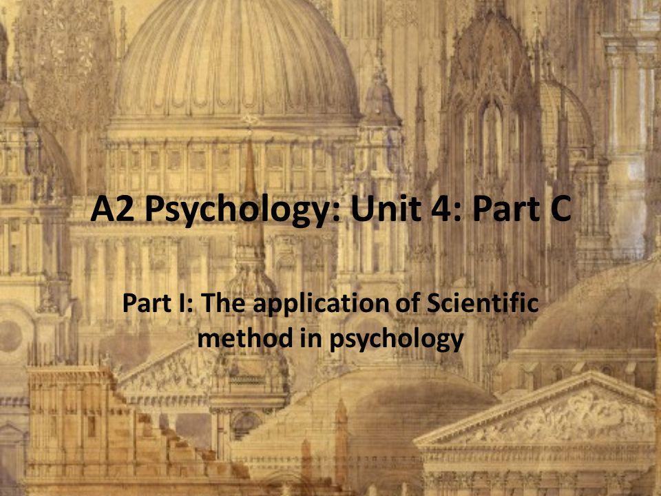 A2 Psychology: Unit 4: Part C Part I: The application of Scientific method in psychology