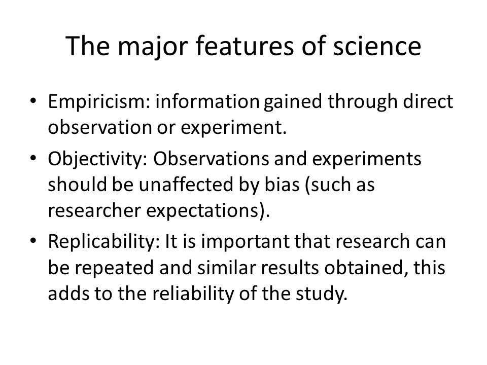 The major features of science Empiricism: information gained through direct observation or experiment. Objectivity: Observations and experiments shoul