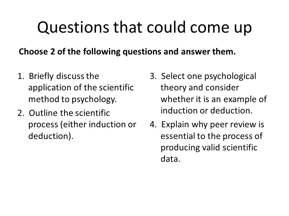 Questions that could come up Choose 2 of the following questions and answer them. 1. Briefly discuss the application of the scientific method to psych